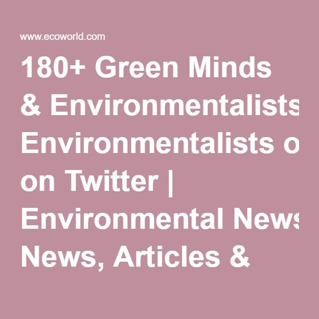 180+ Green Minds & Environmentalists on Twitter | Environmental News, Articles & Information | Global Warming News | EcoWorld