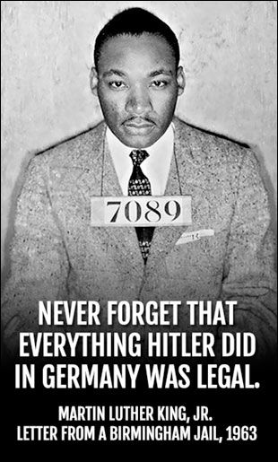 """""""Never forget that everything Hitler did in Germany was legal."""" -Martin Luther King, Jr."""