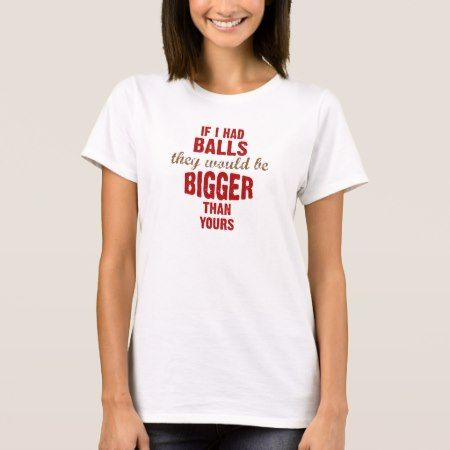 If I had balls they would be bigger than yours T-Shirt - tap to personalize and get yours
