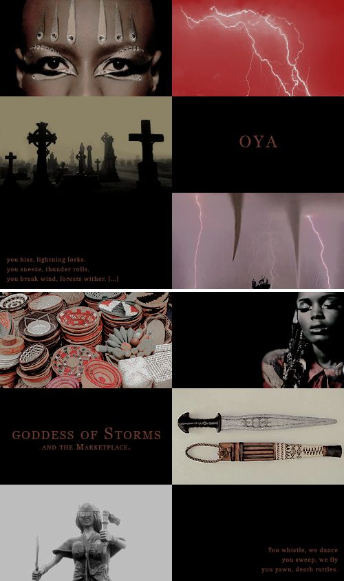 """You hiss Lightning forks. You sneeze Thunder rolls. You break wind Forests wither. […] You whistle We dance. You sweep We fly. You yawn death rattles."" - Oya is the Yorùbá Orisha (Deity) ... She is the Goddess of Storms and Wind... She governs the gates of cemeteries, She safeguards the spirits of those who have passed and keeps the Ancestral connections, reminding future generations from where they came. She can either hold back the spirit of death or call it forth;"