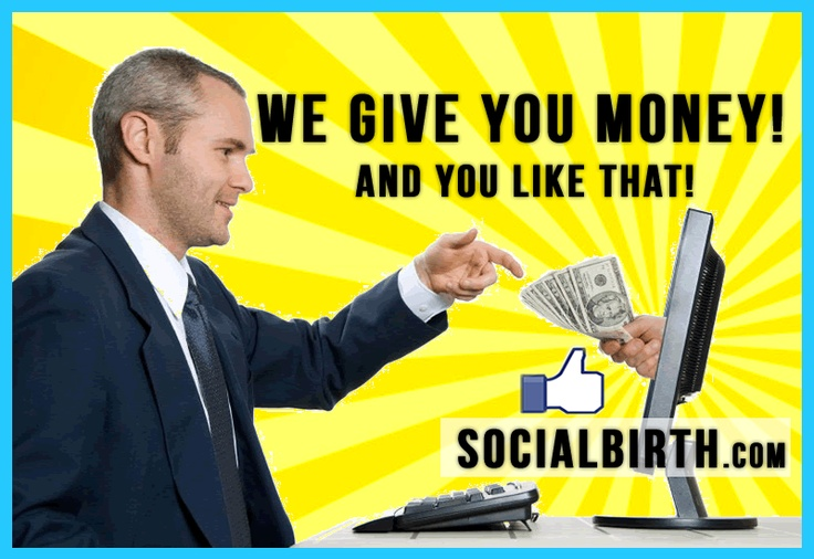 We give you money... and you like that! http://www.socialbirth.com