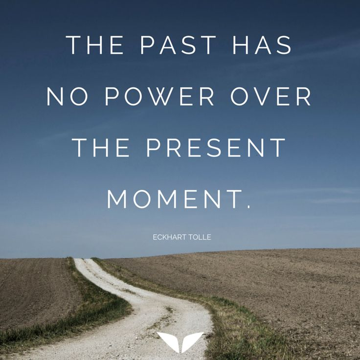 The past has no power over the present moment  http://www.finerminds.com/happiness/self-awareness-happiness-success?utm_content=buffer6dc55&utm_medium=social&utm_source=pinterest.com&utm_campaign=buffer