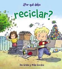 ¿Por qué debo reciclar? / Jen Green ; ilustrado por Mike Gordon. Para niños y niñas  Sinopsis: ¿Por qué es importante reciclar? ¿Cómo podemos nosotros contribuir al reciclaje? Acompaña a los protagonistas de esta historia y encontrarás las respuestas a esas preguntas. El libro incluye notas para padres y profesores, así como actividades lúdicas que ayudarán a reforzar su contenido.