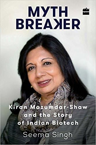 Mythbreaker: Kiran Mazumdar-Shaw and the Story of Indian Biotech Hardcover – 29 Apr 2016 by Seema Singh (Author)