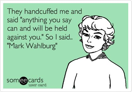 They handcuffed me and said 'anything you say can and will be held against you.' So I said.. 'Mark Wahlburg'.
