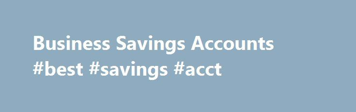 Business Savings Accounts #best #savings #acct http://ireland.remmont.com/business-savings-accounts-best-savings-acct/  # Displaying 1- 40 of 62 Results Business Savings Accounts Business savings accounts help small businesses and organizations manage their finances. As cash management technologies continue to progress, these accounts will help managers and owners operate more efficiently and effectively as they handle payments and pay for expenses. Business checks, business ATM cards, and…