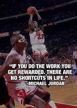 """If you do the work, you get rewarded. There are no shortcuts in life."" -Michael Jordan"