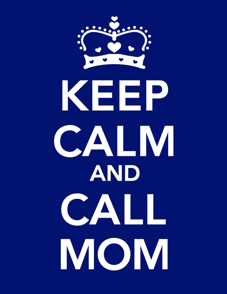 Keep calm and call Mom! Eveything will be okay!