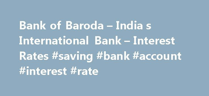 Bank of Baroda – India s International Bank – Interest Rates #saving #bank #account #interest #rate http://vermont.remmont.com/bank-of-baroda-india-s-international-bank-interest-rates-saving-bank-account-interest-rate/  Rules regarding payment and calculation of interest on time deposits Interest accrued on a time deposit, would ordinarily be paid, only on maturity. However, at the request of the depositor, interest on deposits of -12- months and over, can be paid before maturity on the…