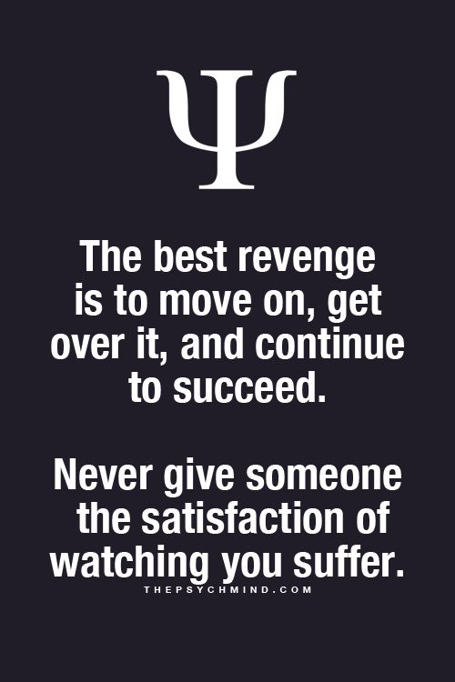 The best revenge is to move on, get over it, and continue to succeed.