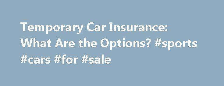 Temporary Car Insurance: What Are the Options? #sports #cars #for #sale http://nef2.com/temporary-car-insurance-what-are-the-options-sports-cars-for-sale/  #temp car insurance # Temporary Car Insurance: What Are the Options? Continue Reading Below The major difference, as indicated in the name, is that temporary car insurance allows the driver to pay only on specific dates when driving, and the insurance is not automatically renewable. How It Works As stated above, temporary automobile…