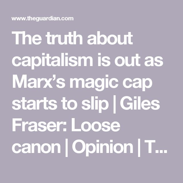 The truth about capitalism is out as Marx's magic cap starts to slip | Giles Fraser: Loose canon | Opinion | The Guardian