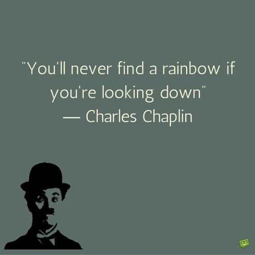 You'll never find a rainbow if you're looking down.  Charles Chaplin