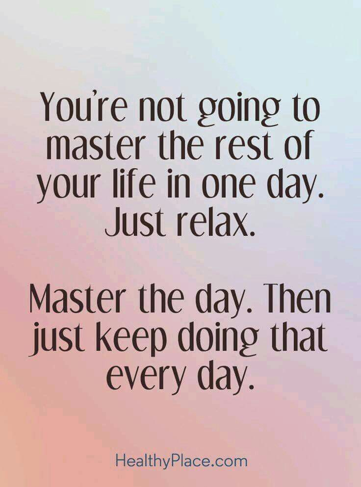 You're not going to master the rest of your life in one day. Just rela. Master the day. Then just keep doing that every day.