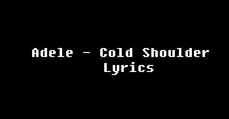 #AdeleLyricsWithVideo Adele - Cold Shoulder Lyrics You say it's all in my head And the things I think just don't make sense So where you been then? Don't go all coy