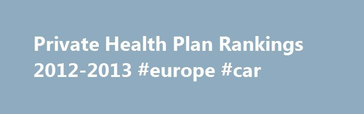 Private Health Plan Rankings 2012-2013 #europe #car http://insurances.remmont.com/private-health-plan-rankings-2012-2013-europe-car/  #best health insurance # Private Health Plan Rankings 2012-2013 Top 20 Private Health Insurance Plans NCQA evaluated over 538 private health plans and ranked 474 of those based on clinical performance, member satisfaction and NCQA Accreditation. To be eligible for rankings, health plans must authorize public release of their performance information and submit…