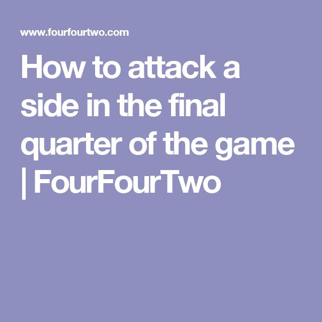 How to attack a side in the final quarter of the game | FourFourTwo