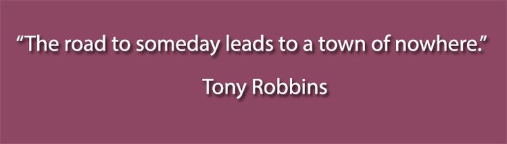 """""""The road to someday leads to a town of nowhere."""" – Tony Robbins  #business #quotes"""