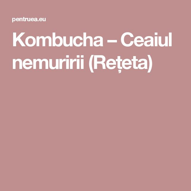 Kombucha – Ceaiul nemuririi (Rețeta)