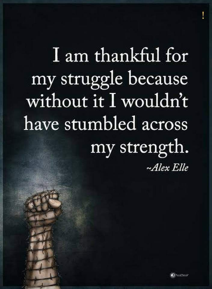 quotes I am thankful for my struggle because without it I wouldn't have stumbled across my strength.
