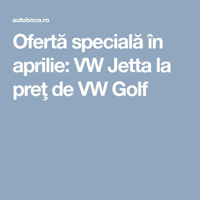 Ofertă specială în aprilie: VW Jetta la preţ de VW Golf