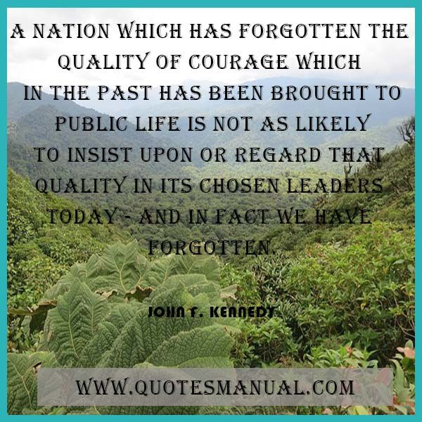 A NATION WHICH HAS FORGOTTEN THE QUALITY OF COURAGE WHICH IN THE PAST HAS BEEN BROUGHT TO PUBLIC LIFE IS NOT AS LIKELY TO INSIST UPON OR REGARD THAT QUALITY IN ITS CHOSEN LEADERS TODAY - AND IN FACT WE HAVE FORGOTTEN.  #Nation #Forgotten #Quality #Courage #Past #Public #Life #Leaders #JohnFKennedy  URL:  http://www.quotesmanual.com/quote/John-F.-Kennedy/courage/11563