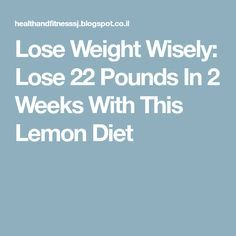 Lose Weight Wisely: Lose 22 Pounds In 2 Weeks With This Lemon Diet