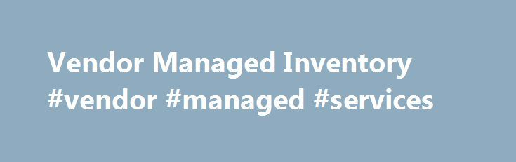 Vendor Managed Inventory #vendor #managed #services http://reply.nef2.com/vendor-managed-inventory-vendor-managed-services/  # Definition of Vendor Managed Inventory Vendor Managed Inventory: A means of optimizing Supply Chain performance in which the manufacturer is responsible for maintaining the distributor's inventory levels. The manufacturer has access to the distributor's inventory data and is responsible for generating purchase orders. To further define it, let's look at 2 business…