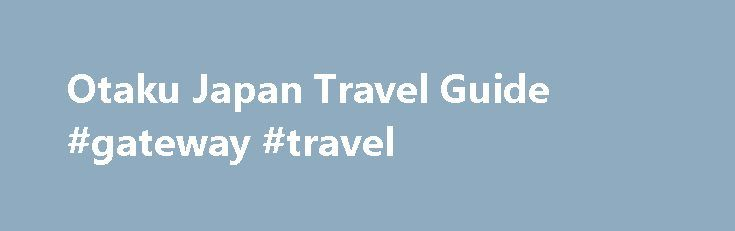 Otaku Japan Travel Guide #gateway #travel http://travel.nef2.com/otaku-japan-travel-guide-gateway-travel/  #japan travel guide # Otaku Japan Travel Guide It is rare to find someone who has not at least heard of anime or played video games! Most of these popular series were created and developed in Japan. And dedicated enthusiasts know that Japan is every manga and toy hobbyist's (aka otaku's) paradise! Places in Tokyo […]
