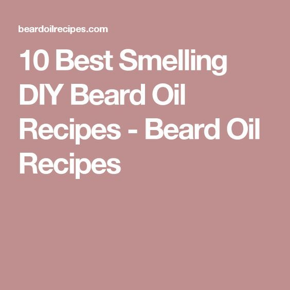 10 Best Smelling DIY Beard Oil Recipes - Beard Oil Recipes