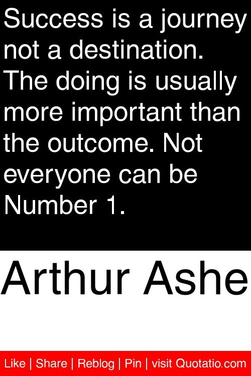 Arthur Ashe - Success is a journey not a destination. The doing is usually more important than the outcome. Not everyone can be Number 1. #quotations #quotes