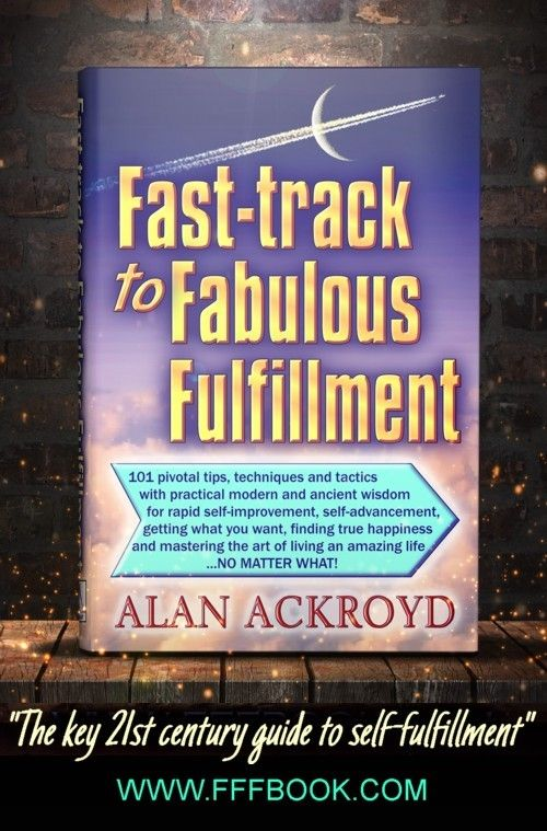 www.FFFbook.com 'Fast-track to Fabulous Fulfillment' by Alan Ackroyd is the key motivational self-help & self-improvement book for all seeking personal power, self-fulfilment, true happiness, self-development, self-advancement & mastery of the art of living. Read it to achieve dreams, maximise success potential, achieve wealth, happiness, peak performance, high achievement and increasing confidence, through special strategies, power habits, effective decisions, positivity...
