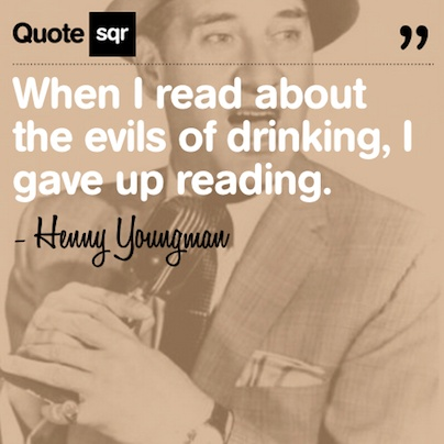 When I read about the evils of drinking, I gave up reading. .  - Henny Youngman #quotesqr