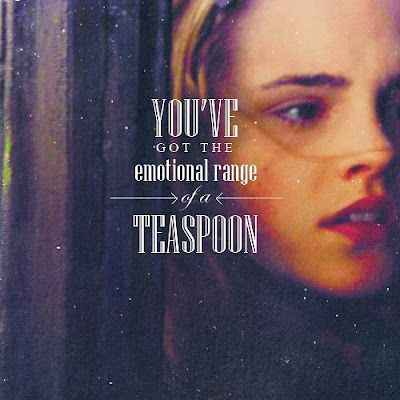 Hermione Granger Quotes    You've got the emotional range of a teaspoon.