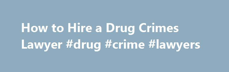 How to Hire a Drug Crimes Lawyer #drug #crime #lawyers http://arizona.nef2.com/how-to-hire-a-drug-crimes-lawyer-drug-crime-lawyers/  # How to Hire a Drug Crimes Lawyer If police have arrested you on suspicion of possessing or selling narcotics, you need to find a drug crimes lawyer, and you have no time to spare. If you have never hired an attorney before, or if you dont want to use the same you have in the past, this article can show you how to find and hire a drug crimes lawyer. When you…