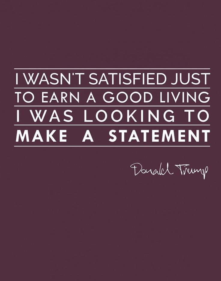 I wasn't satisfied just to earn a good living, I was looking to make a statement. - Donald Trump