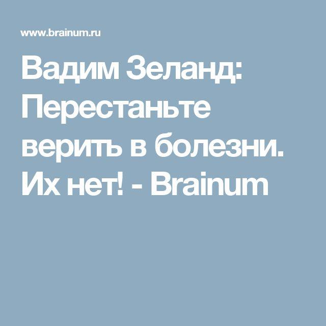 Вадим Зеланд: Перестаньте верить в болезни. Их нет! - Brainum