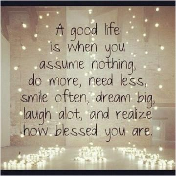A good life is when you assume nothing, do more, need less, smile often, dream big, laugh a lot, and realize how blessed you are.