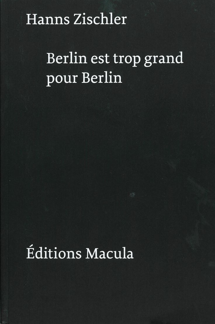 Berlin est trop grand pour Berlin. Hanns Zischler. Éditions Macula. Traduction de l'allemand par Jean Torrent. Imprimé par Musumeci S.p.A. Conception graphique Schaffter Sahli. 2016.
