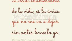 Decidí enamorarme de la vida, es la única que no me va a dejar sin antes hacerlo yo - Pablo Neruda