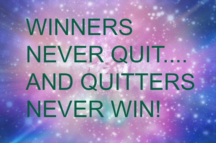 WINNERS NEVER QUIT.... AND QUITTERS NEVER WIN!