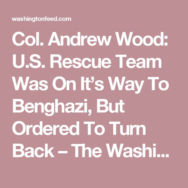 Col. Andrew Wood: U.S. Rescue Team Was On It's Way To Benghazi, But Ordered To Turn Back – The Washington Feed