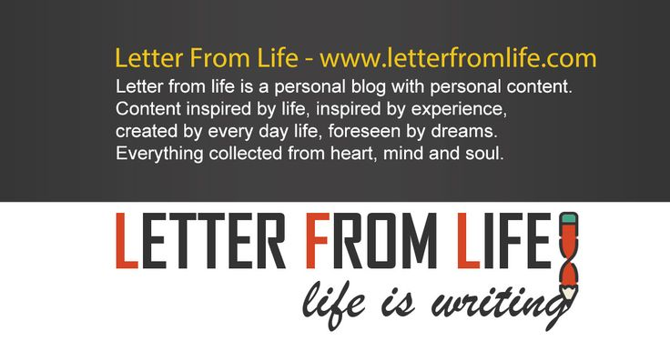 Letter from life is a personal blog with personal content. Content inspired by life, inspired by experience, created by every day life, foreseen by dreams. Everything collected from heart, mind and soul.