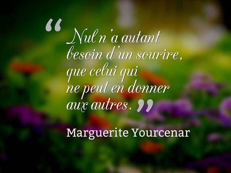 Nul n'a autant besoin d'un sourire que celui qui ne peut en donner aux autres. (Marguerite YOURCENAR):