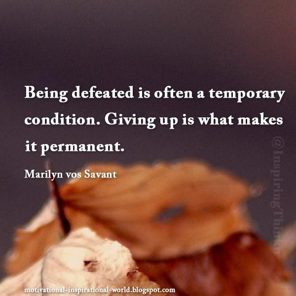 Being defeated is often a temporary condition....... Marilyn vos Savant .So true in my case;  defeated this past fall semester in having to drop out one month before ending, all due to chronic pain being overwhelming. So, I am defeated but only until I do everything in my power to get well and I WILL FINISH what I started to become a social worker!!!