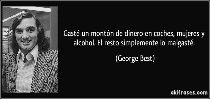 Gasté un montón de dinero en coches, mujeres y alcohol. El resto simplemente lo malgasté. (George Best)