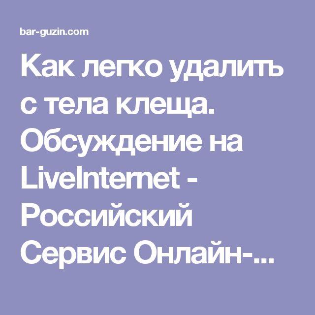 Как легко удалить с тела клеща. Обсуждение на LiveInternet - Российский Сервис Онлайн-Дневников