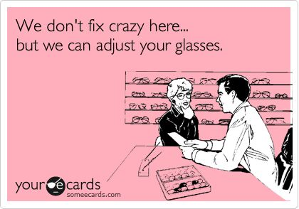 We don't fix crazy here... but we can adjust your glasses.