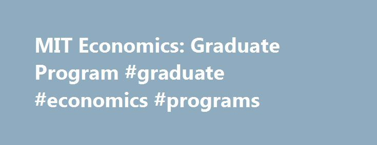 MIT Economics: Graduate Program #graduate #economics #programs http://connecticut.remmont.com/mit-economics-graduate-program-graduate-economics-programs/  # Graduate Program The Department s highly regarded doctoral program enrolls about twenty-four students each year. Doctoral students take required courses in microeconomic theory, macroeconomics, and econometrics. Students are also expected to complete four fields in economics (two major and two minor) and to pass general examinations in…