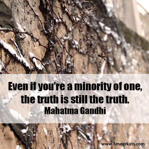 Truth is not about what the majority believes. #ghandi